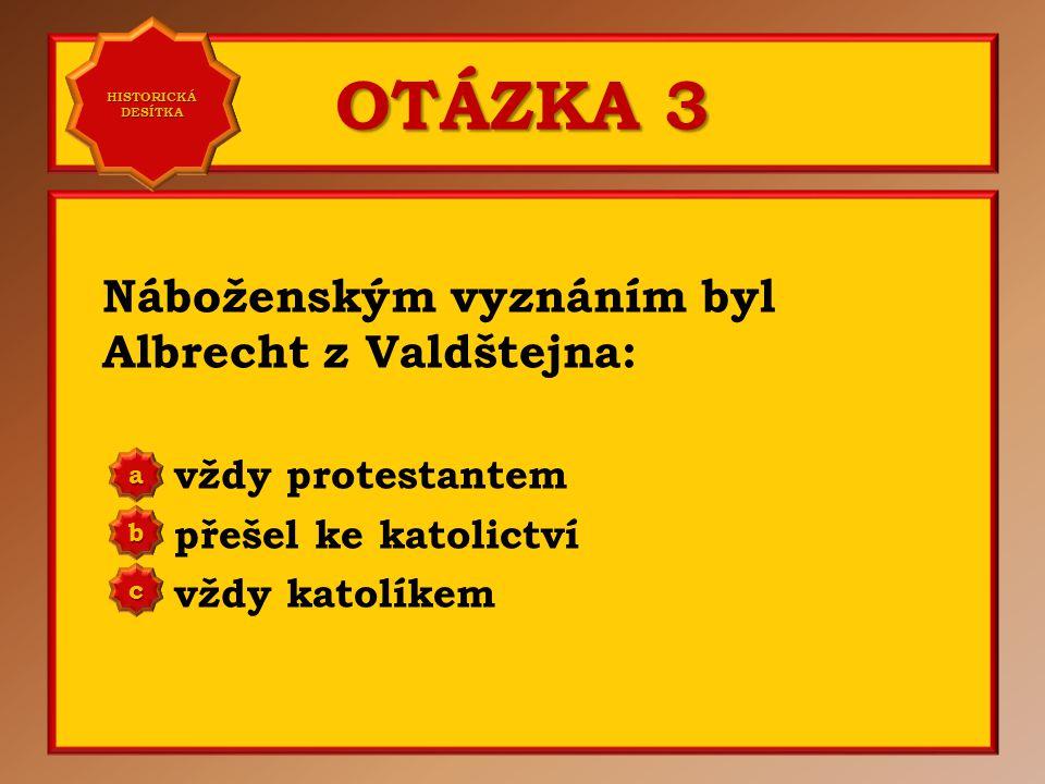 OTÁZKA 2 Albrecht z Valdštejna pocházel z: jižních Čech jižní Moravy východních Čech a b c Správně c Vaše odpověď: c HISTORICKÁ DESÍTKA HISTORICKÁ DESÍTKA