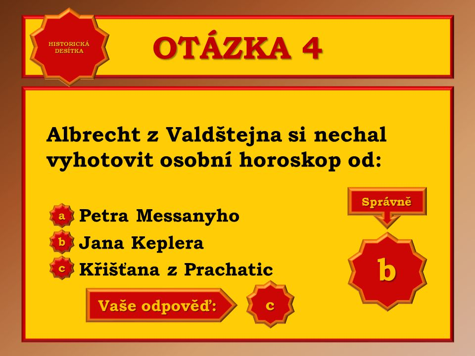 OTÁZKA 4 Albrecht z Valdštejna si nechal vyhotovit osobní horoskop od: Petra Messanyho Jana Keplera Křišťana z Prachatic a b c Správně b Vaše odpověď: b HISTORICKÁ DESÍTKA HISTORICKÁ DESÍTKA