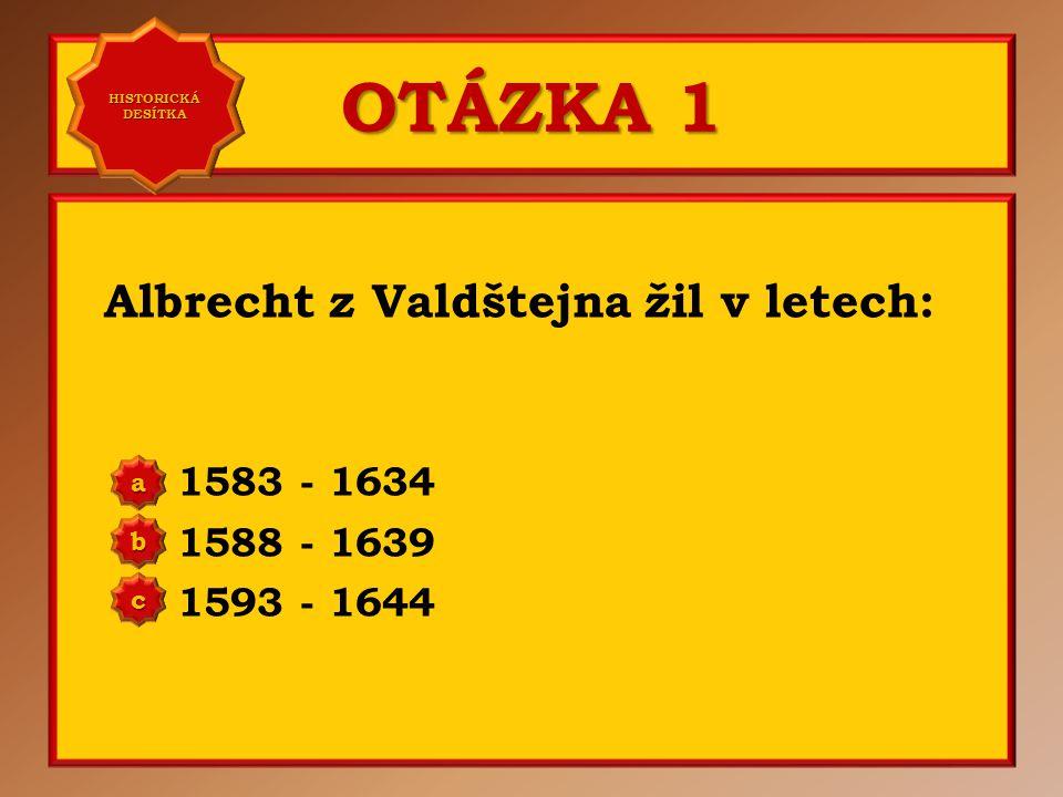 OTÁZKA 3 Náboženským vyznáním byl Albrecht z Valdštejna: vždy protestantem přešel ke katolictví vždy katolíkem a b c Správně b Vaše odpověď: b HISTORICKÁ DESÍTKA HISTORICKÁ DESÍTKA