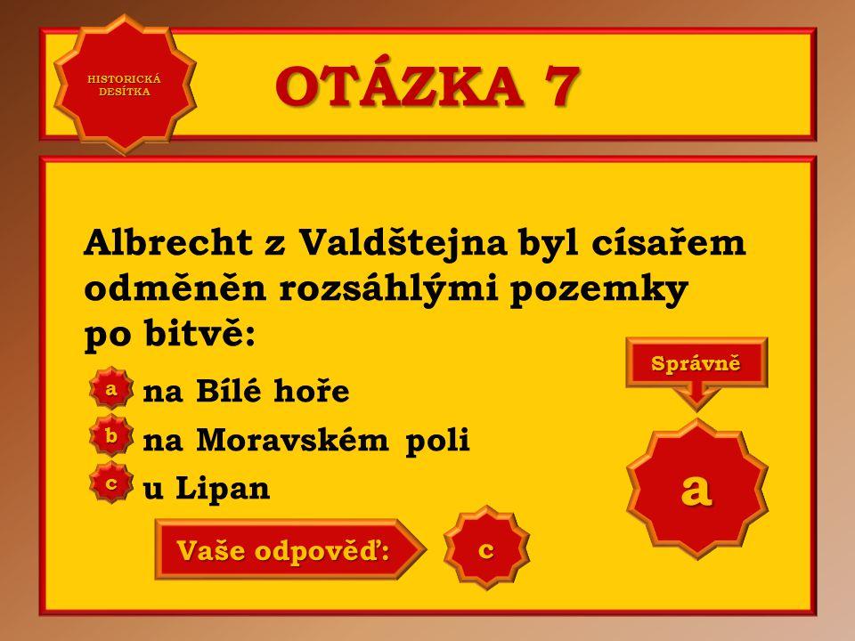 OTÁZKA 7 Albrecht z Valdštejna byl císařem odměněn rozsáhlými pozemky po bitvě: na Bílé hoře na Moravském poli u Lipan a b c Správně a Vaše odpověď: b
