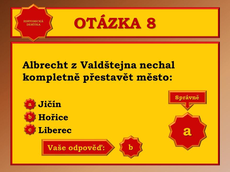 OTÁZKA 8 Albrecht z Valdštejna nechal kompletně přestavět město: Jičín Hořice Liberec a b c Správně a Vaše odpověď: a HISTORICKÁ DESÍTKA HISTORICKÁ DE