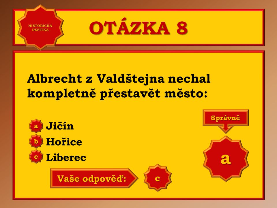 OTÁZKA 8 Albrecht z Valdštejna nechal kompletně přestavět město: Jičín Hořice Liberec a b c Správně a Vaše odpověď: b HISTORICKÁ DESÍTKA HISTORICKÁ DE