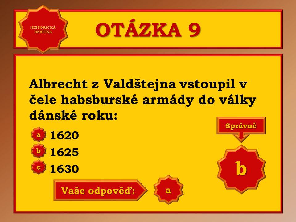 OTÁZKA 9 Albrecht z Valdštejna vstoupil v čele habsburské armády do války dánské roku: 1620 1625 1630 aaaa HISTORICKÁ DESÍTKA HISTORICKÁ DESÍTKA bbbb