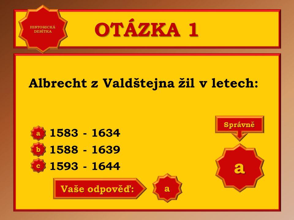 OTÁZKA 1 Albrecht z Valdštejna žil v letech: 1583 - 1634 1588 - 1639 1593 - 1644 aaaa HISTORICKÁ DESÍTKA HISTORICKÁ DESÍTKA bbbb cccc