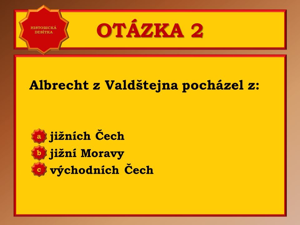 OTÁZKA 7 Albrecht z Valdštejna byl císařem odměněn rozsáhlými pozemky po bitvě: na Bílé hoře na Moravském poli u Lipan aaaa HISTORICKÁ DESÍTKA HISTORICKÁ DESÍTKA bbbb cccc