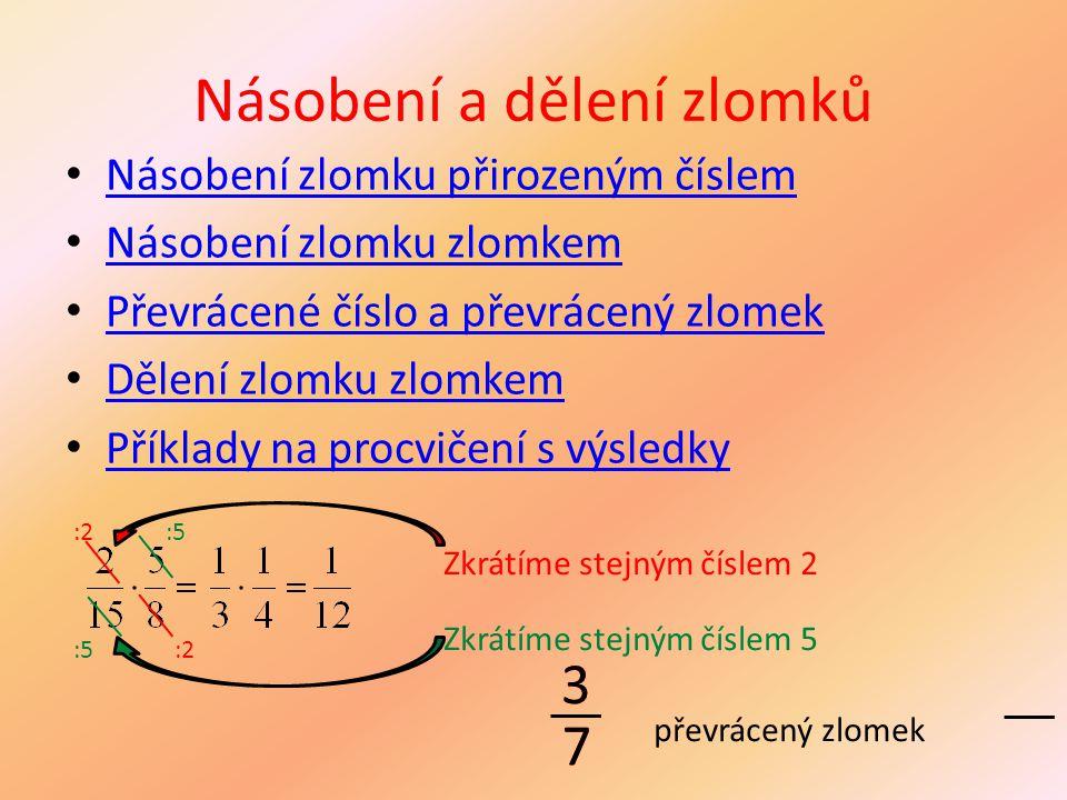 Násobení a dělení zlomků Násobení zlomku přirozeným číslem Násobení zlomku zlomkem Převrácené číslo a převrácený zlomek Dělení zlomku zlomkem Příklady na procvičení s výsledky :2 :5 Zkrátíme stejným číslem 2 Zkrátíme stejným číslem 5 3 7 převrácený zlomek 3 7