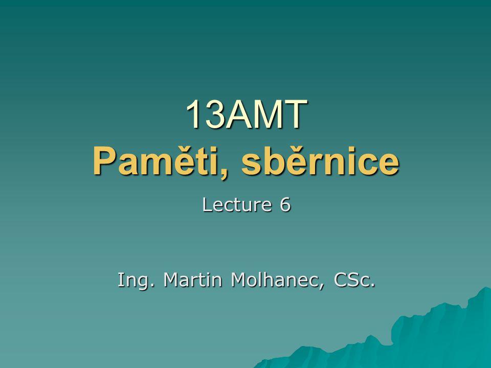 13AMT Paměti, sběrnice Lecture 6 Ing. Martin Molhanec, CSc.