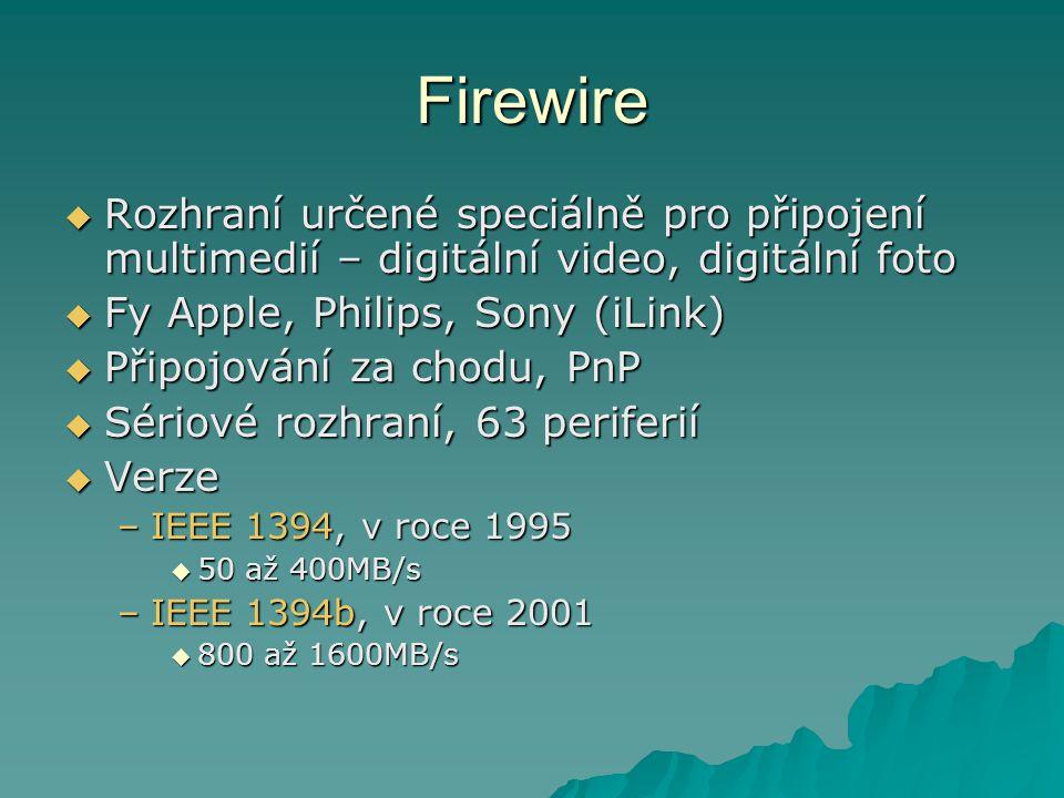 Firewire  Rozhraní určené speciálně pro připojení multimedií – digitální video, digitální foto  Fy Apple, Philips, Sony (iLink)  Připojování za chodu, PnP  Sériové rozhraní, 63 periferií  Verze –IEEE 1394, v roce 1995  50 až 400MB/s –IEEE 1394b, v roce 2001  800 až 1600MB/s