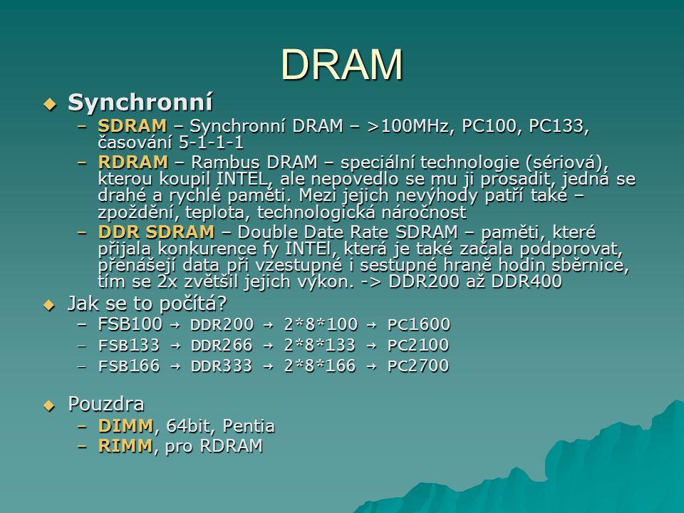 DRAM  Synchronní –SDRAM – Synchronní DRAM – >100MHz, PC100, PC133, časování 5-1-1-1 –RDRAM – Rambus DRAM – speciální technologie (sériová), kterou koupil INTEL, ale nepovedlo se mu ji prosadit, jedná se drahé a rychlé paměti.