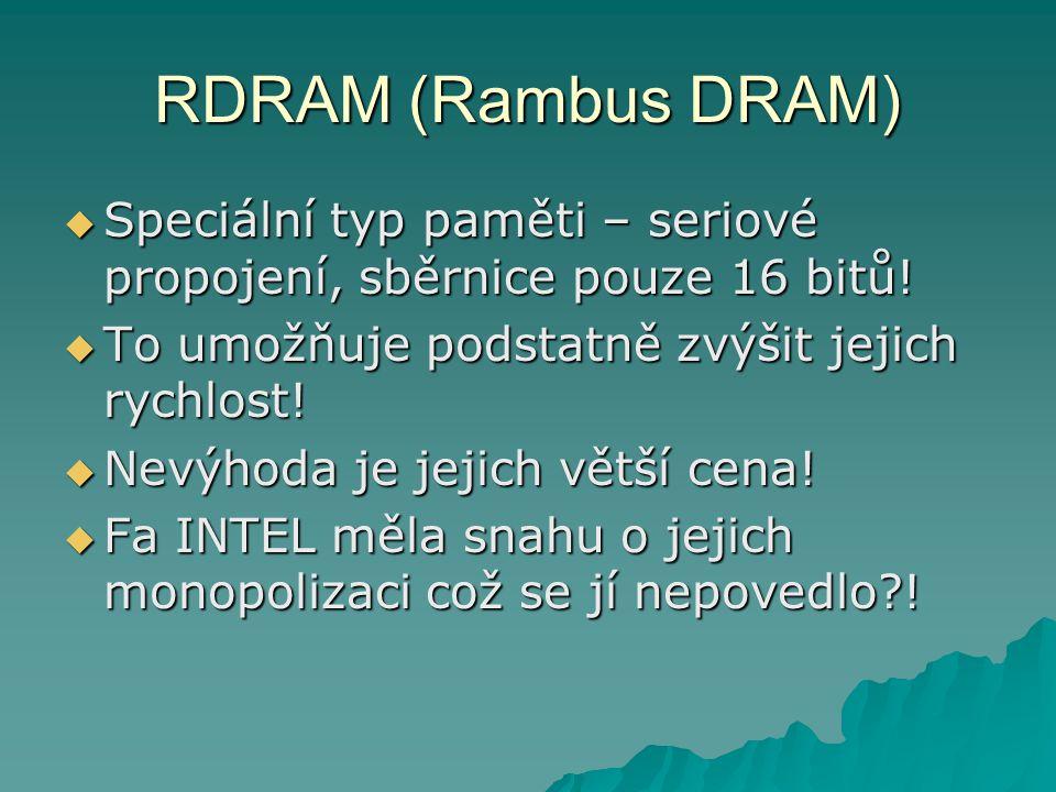 RDRAM (Rambus DRAM)  Speciální typ paměti – seriové propojení, sběrnice pouze 16 bitů!  To umožňuje podstatně zvýšit jejich rychlost!  Nevýhoda je