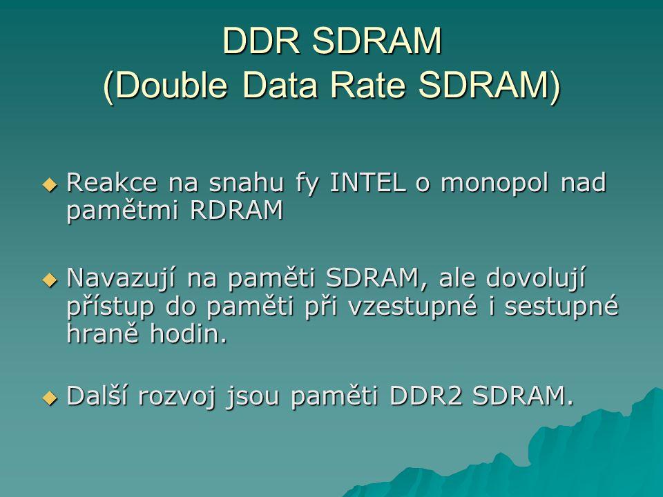 DDR SDRAM (Double Data Rate SDRAM)  Reakce na snahu fy INTEL o monopol nad pamětmi RDRAM  Navazují na paměti SDRAM, ale dovolují přístup do paměti při vzestupné i sestupné hraně hodin.