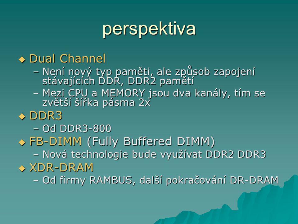 perspektiva  Dual Channel –Není nový typ paměti, ale způsob zapojení stávajících DDR, DDR2 pamětí –Mezi CPU a MEMORY jsou dva kanály, tím se zvětší šířka pásma 2x  DDR3 –Od DDR3-800  FB-DIMM (Fully Buffered DIMM) –Nová technologie bude využívat DDR2 DDR3  XDR-DRAM –Od firmy RAMBUS, další pokračování DR-DRAM