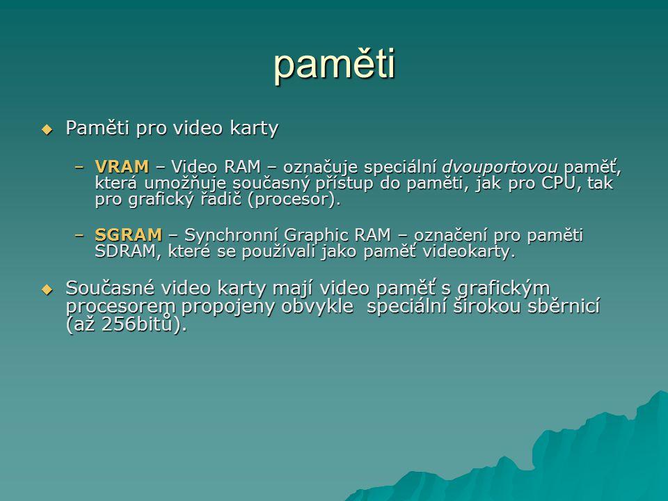 paměti  Paměti pro video karty –VRAM – Video RAM – označuje speciální dvouportovou paměť, která umožňuje současný přístup do paměti, jak pro CPU, tak