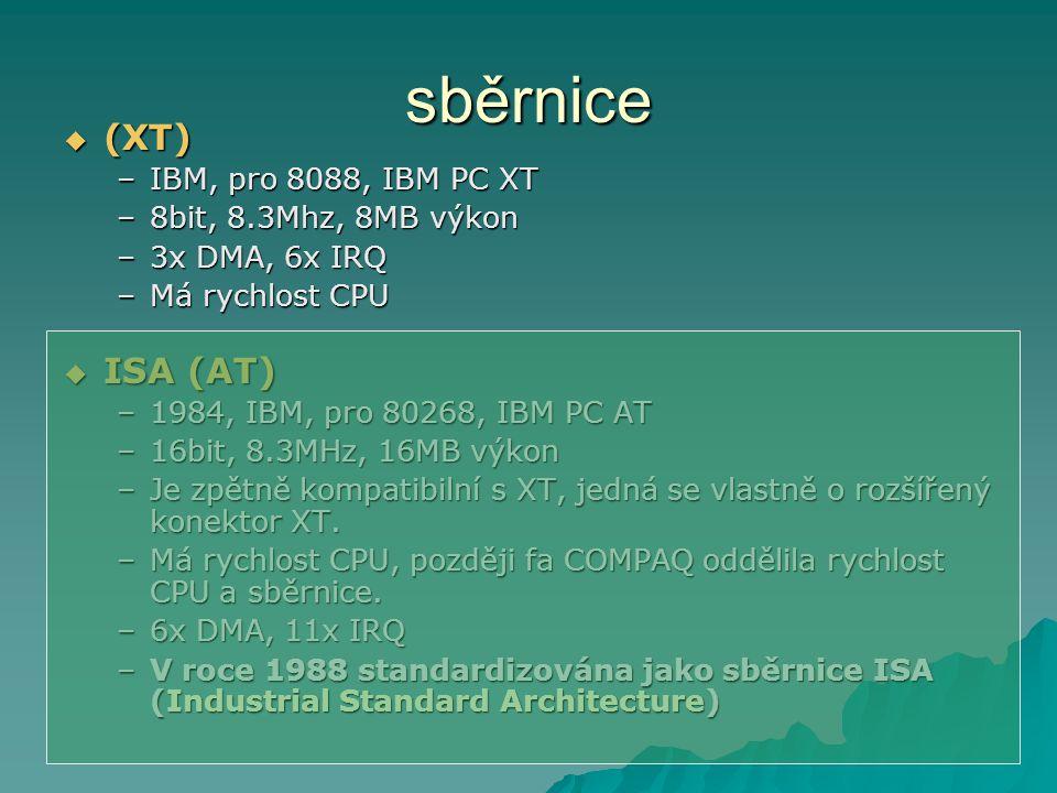 sběrnice  (XT) –IBM, pro 8088, IBM PC XT –8bit, 8.3Mhz, 8MB výkon –3x DMA, 6x IRQ –Má rychlost CPU  ISA (AT) –1984, IBM, pro 80268, IBM PC AT –16bit