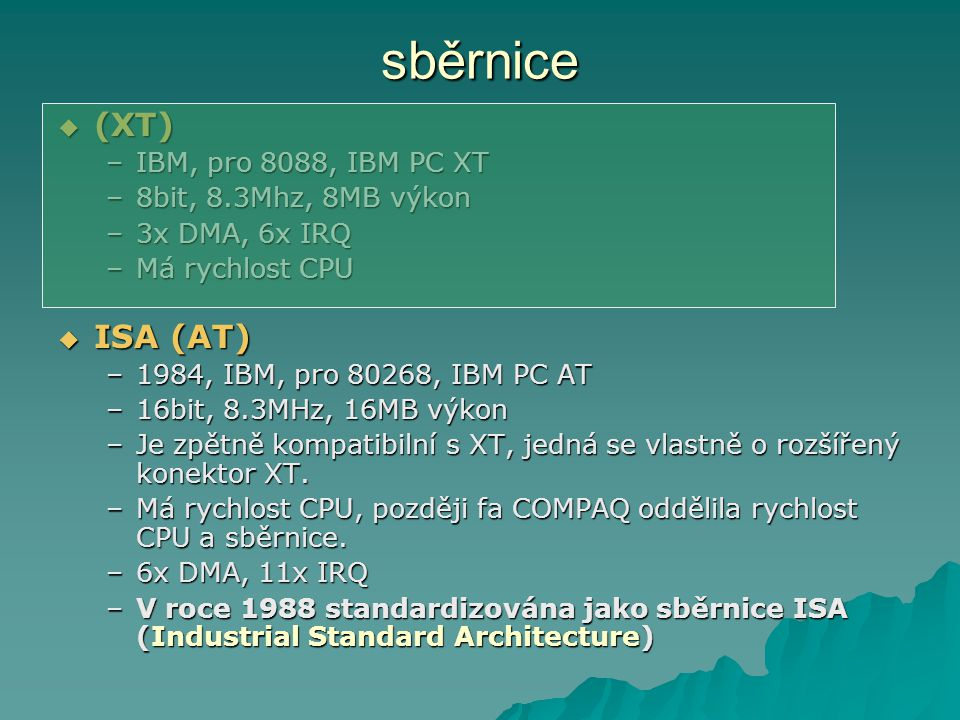 sběrnice  (XT) –IBM, pro 8088, IBM PC XT –8bit, 8.3Mhz, 8MB výkon –3x DMA, 6x IRQ –Má rychlost CPU  ISA (AT) –1984, IBM, pro 80268, IBM PC AT –16bit, 8.3MHz, 16MB výkon –Je zpětně kompatibilní s XT, jedná se vlastně o rozšířený konektor XT.