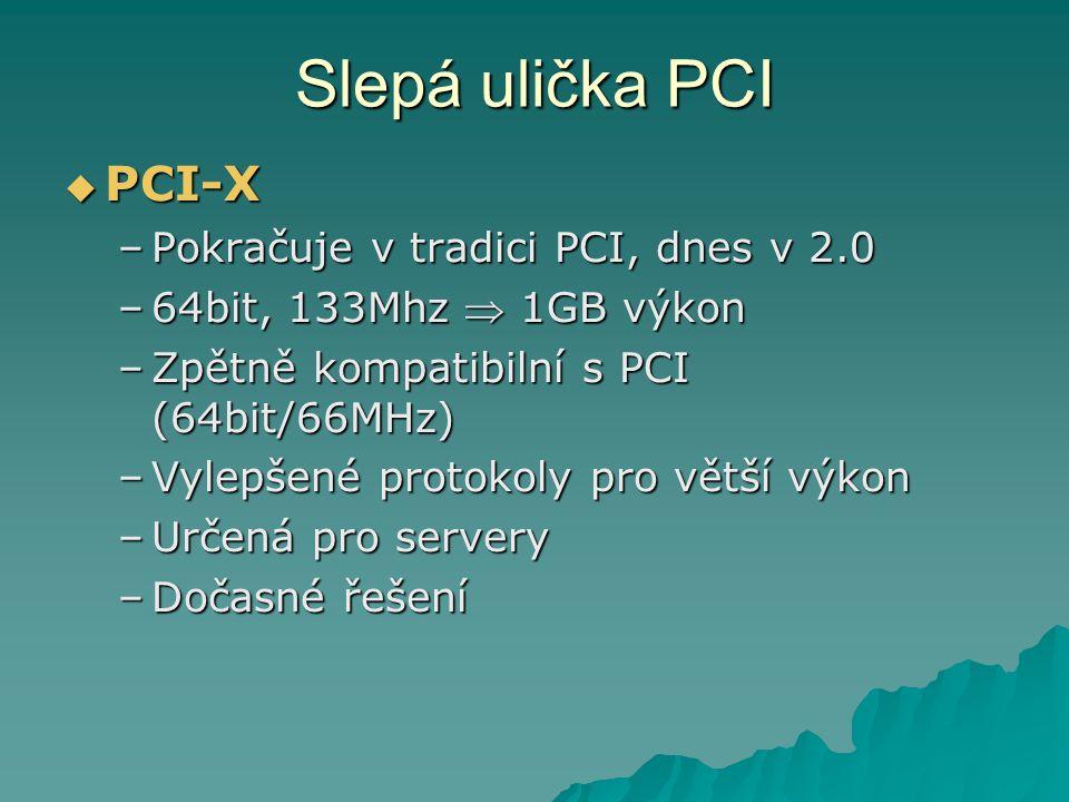 Slepá ulička PCI  PCI-X –Pokračuje v tradici PCI, dnes v 2.0 –64bit, 133Mhz  1GB výkon –Zpětně kompatibilní s PCI (64bit/66MHz) –Vylepšené protokoly pro větší výkon –Určená pro servery –Dočasné řešení