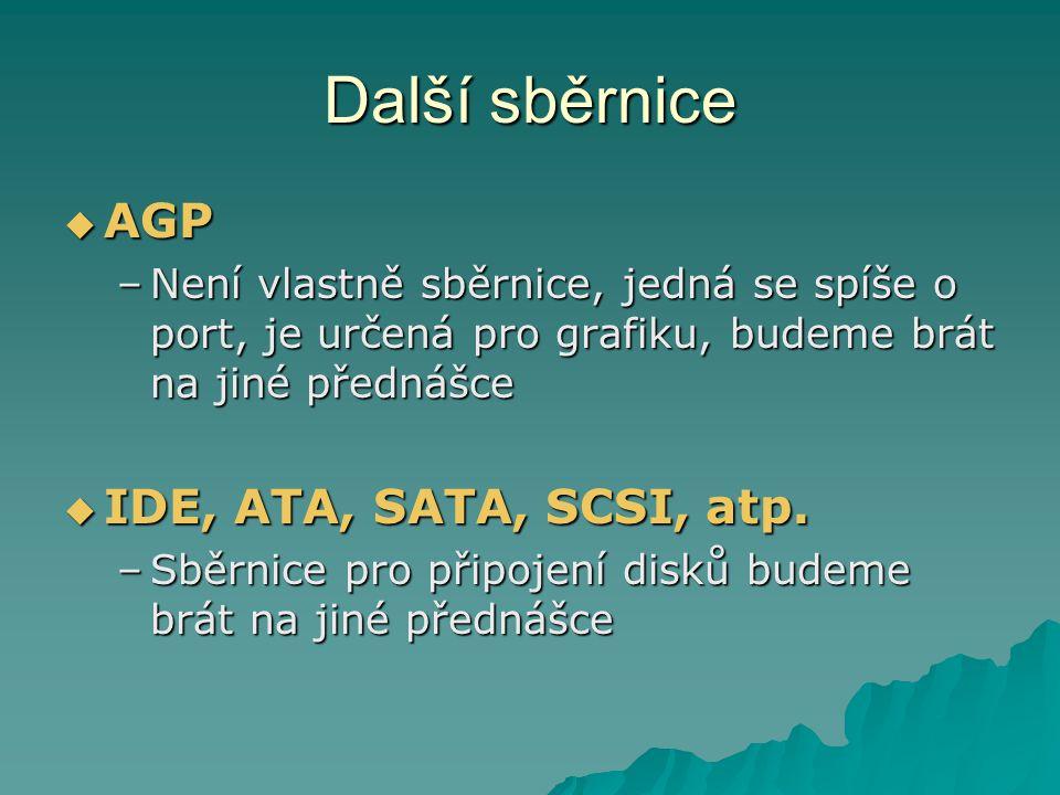 Další sběrnice  AGP –Není vlastně sběrnice, jedná se spíše o port, je určená pro grafiku, budeme brát na jiné přednášce  IDE, ATA, SATA, SCSI, atp.