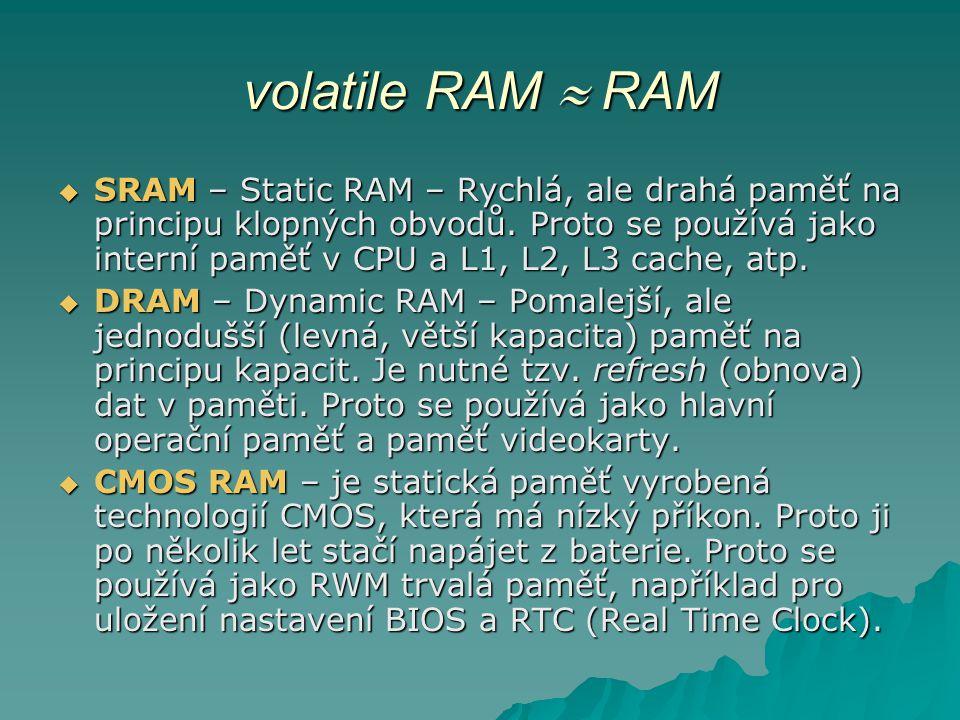 volatile RAM  RAM  SRAM – Static RAM – Rychlá, ale drahá paměť na principu klopných obvodů. Proto se používá jako interní paměť v CPU a L1, L2, L3 c