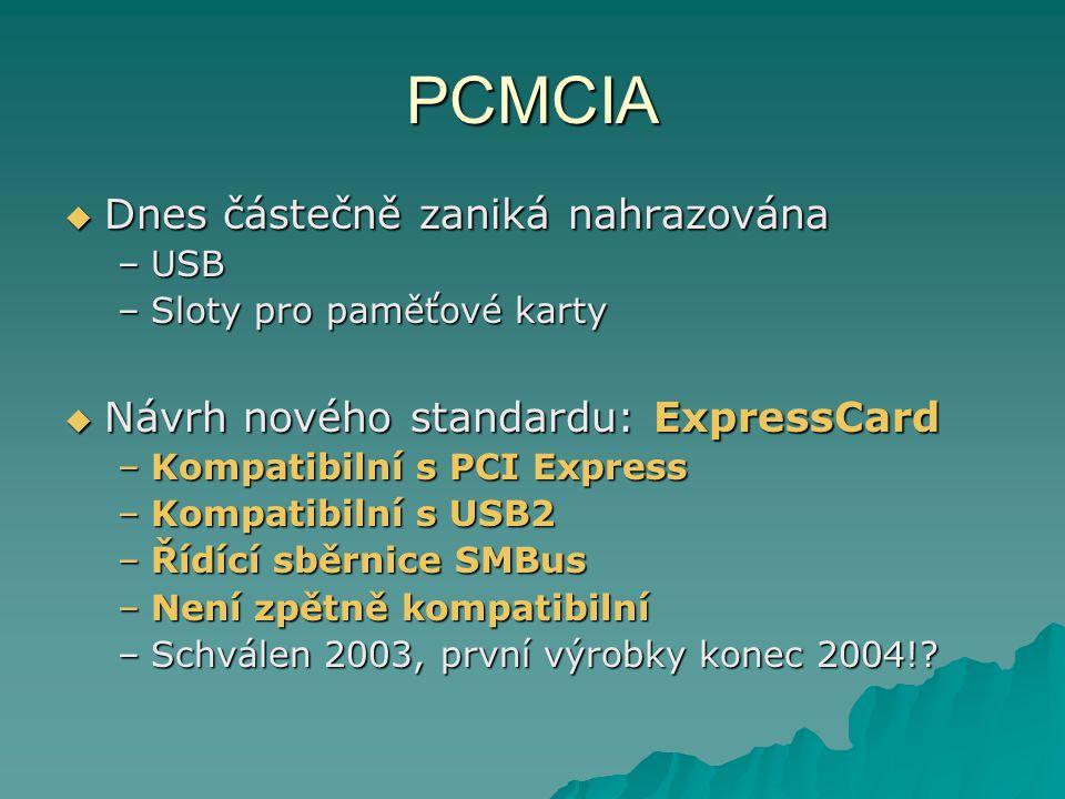 PCMCIA  Dnes částečně zaniká nahrazována –USB –Sloty pro paměťové karty  Návrh nového standardu: ExpressCard –Kompatibilní s PCI Express –Kompatibilní s USB2 –Řídící sběrnice SMBus –Není zpětně kompatibilní –Schválen 2003, první výrobky konec 2004!?