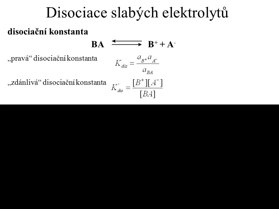 Stupeň disociace α [B + ] = [A - ] = α.c[BA] = (1 - α ).c kde v = 1/c zředění