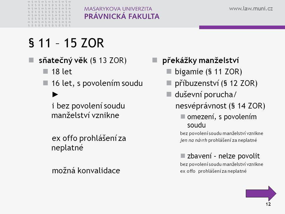 www.law.muni.cz 12 § 11 – 15 ZOR sňatečný věk (§ 13 ZOR) 18 let 16 let, s povolením soudu ► i bez povolení soudu manželství vznikne ex offo prohlášení