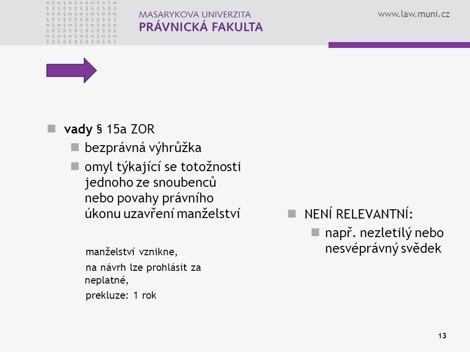 www.law.muni.cz 13 vady § 15a ZOR bezprávná výhrůžka omyl týkající se totožnosti jednoho ze snoubenců nebo povahy právního úkonu uzavření manželství manželství vznikne, na návrh lze prohlásit za neplatné, prekluze: 1 rok NENÍ RELEVANTNÍ: např.