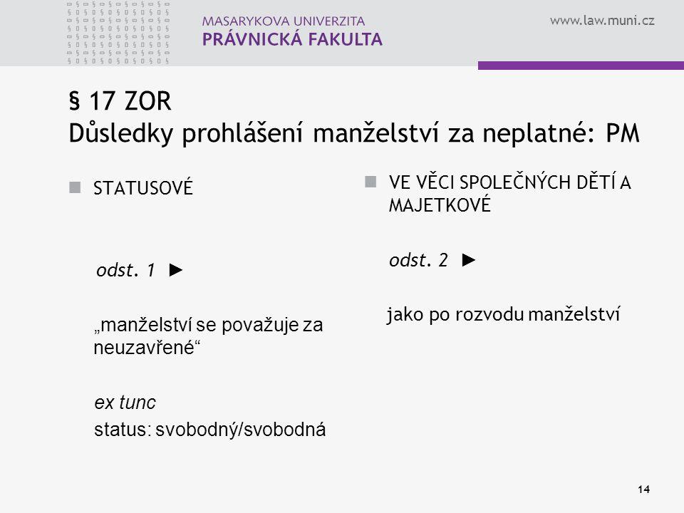 """www.law.muni.cz 14 § 17 ZOR Důsledky prohlášení manželství za neplatné: PM STATUSOVÉ odst. 1 ► """"manželství se považuje za neuzavřené"""" ex tunc status:"""