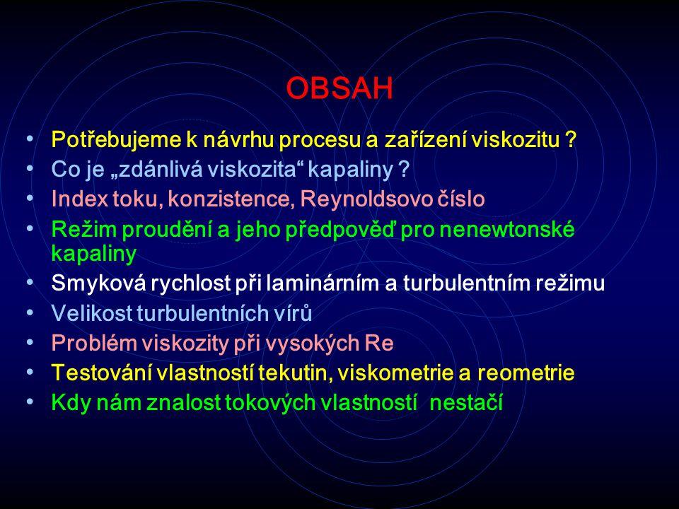 """OBSAH Potřebujeme k návrhu procesu a zařízení viskozitu ? Co je """"zdánlivá viskozita"""" kapaliny ? Index toku, konzistence, Reynoldsovo číslo Režim proud"""