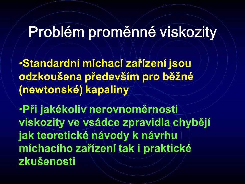 Problém proměnné viskozity Standardní míchací zařízení jsou odzkoušena především pro běžné (newtonské) kapaliny Při jakékoliv nerovnoměrnosti viskozity ve vsádce zpravidla chybějí jak teoretické návody k návrhu míchacího zařízení tak i praktické zkušenosti