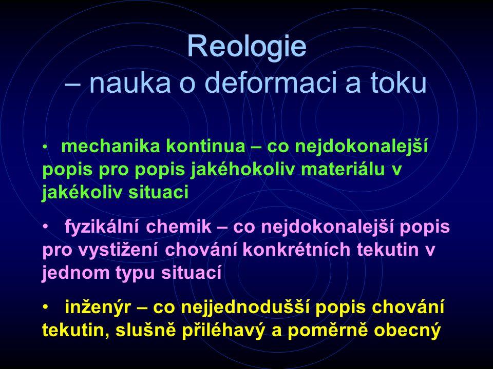 Reologie – nauka o deformaci a toku mechanika kontinua – co nejdokonalejší popis pro popis jakéhokoliv materiálu v jakékoliv situaci fyzikální chemik