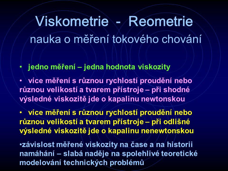 Viskometrie - Reometrie nauka o měření tokového chování jedno měření – jedna hodnota viskozity více měření s různou rychlostí proudění nebo různou vel