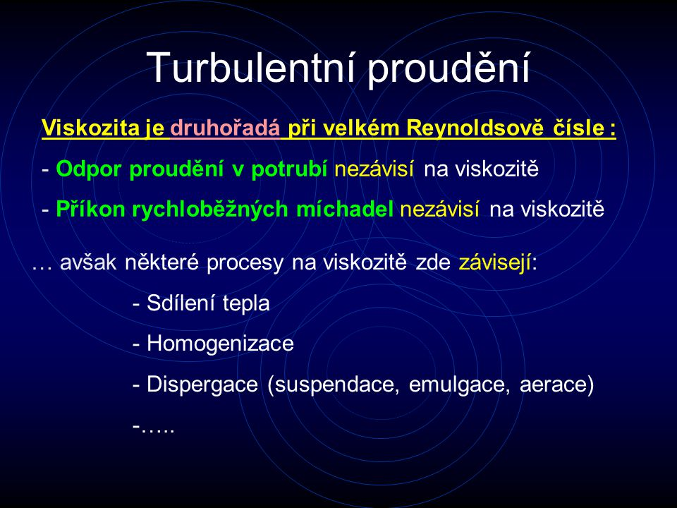 Turbulentní proudění … avšak některé procesy na viskozitě zde závisejí: - Sdílení tepla - Homogenizace - Dispergace (suspendace, emulgace, aerace) -…..