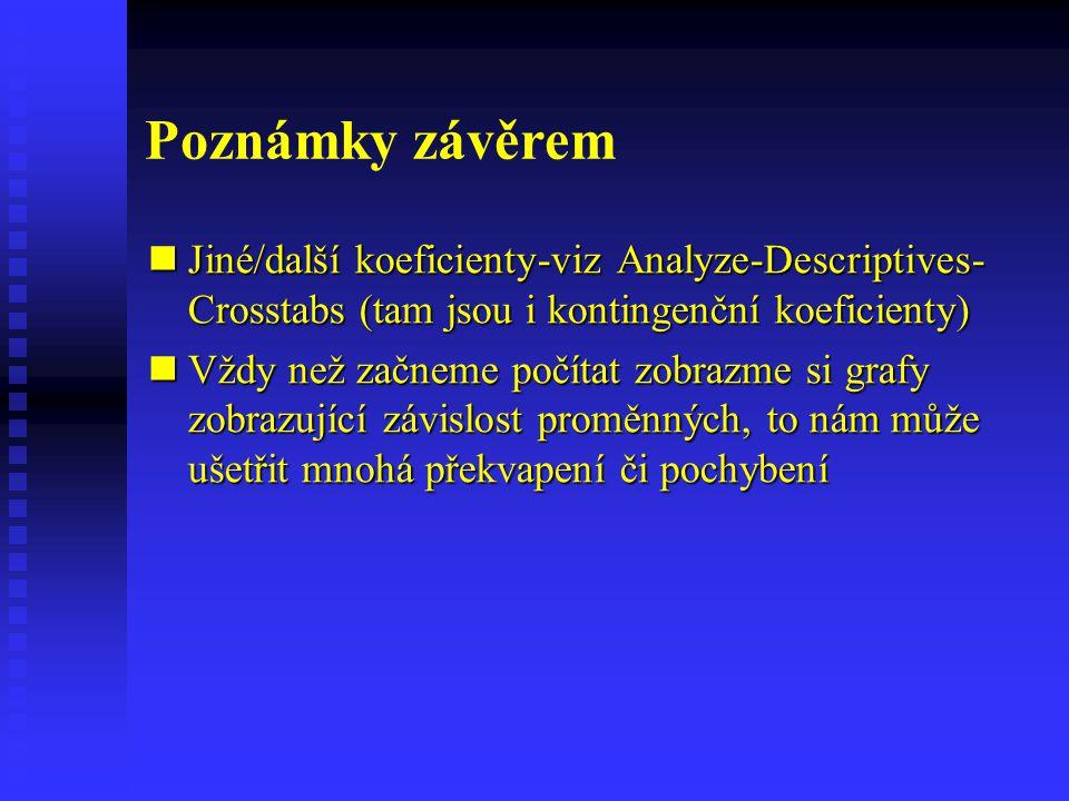 Poznámky závěrem Jiné/další koeficienty-viz Analyze-Descriptives- Crosstabs (tam jsou i kontingenční koeficienty) Jiné/další koeficienty-viz Analyze-D