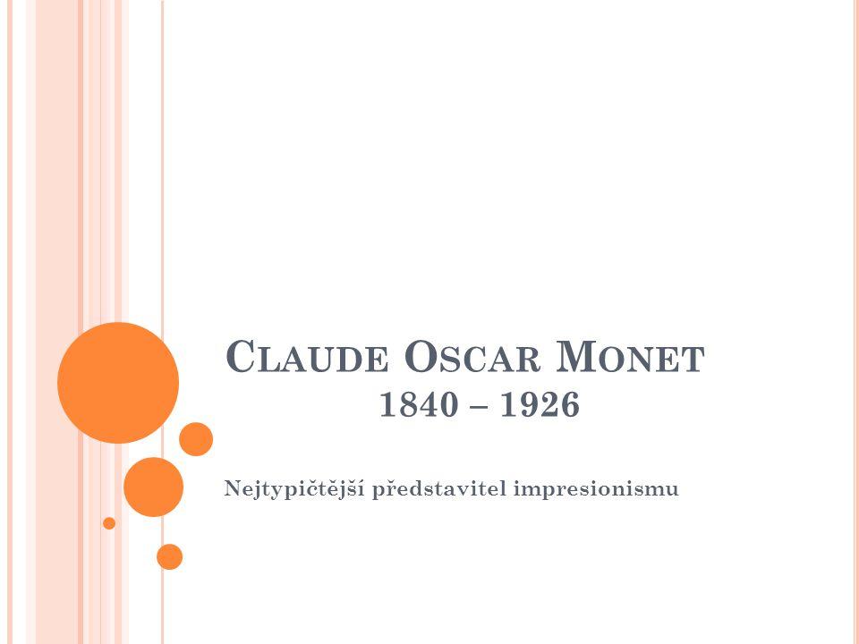 C LAUDE O SCAR M ONET 1840 – 1926 Nejtypičtější představitel impresionismu