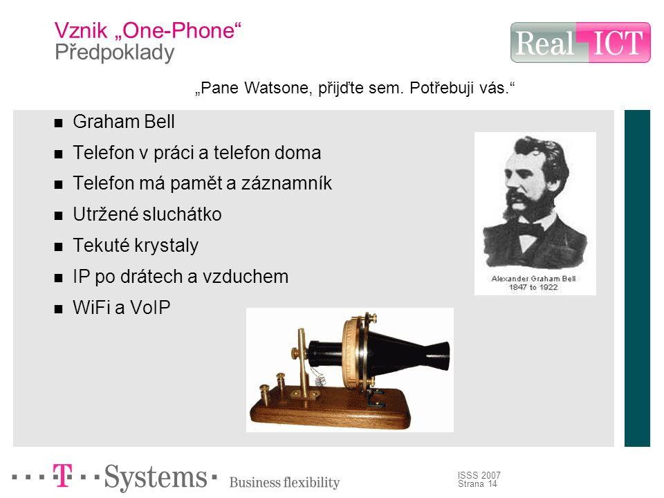 """Strana 14 ISSS 2007 Vznik """"One-Phone Předpoklady Graham Bell Telefon v práci a telefon doma Telefon má pamět a záznamník Utržené sluchátko Tekuté krystaly IP po drátech a vzduchem WiFi a VoIP """"Pane Watsone, přijďte sem."""