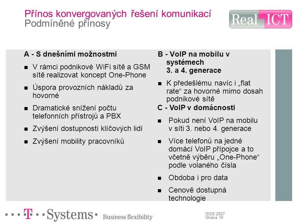Strana 19 ISSS 2007 Přínos konvergovaných řešení komunikací Podmíněné přínosy A - S dnešními možnostmi V rámci podnikové WiFi sítě a GSM sítě realizovat koncept One-Phone Úspora provozních nákladů za hovorné Dramatické snížení počtu telefonních přístrojů a PBX Zvýšení dostupnosti klíčových lidí Zvýšení mobility pracovníků B - VoIP na mobilu v systémech 3.
