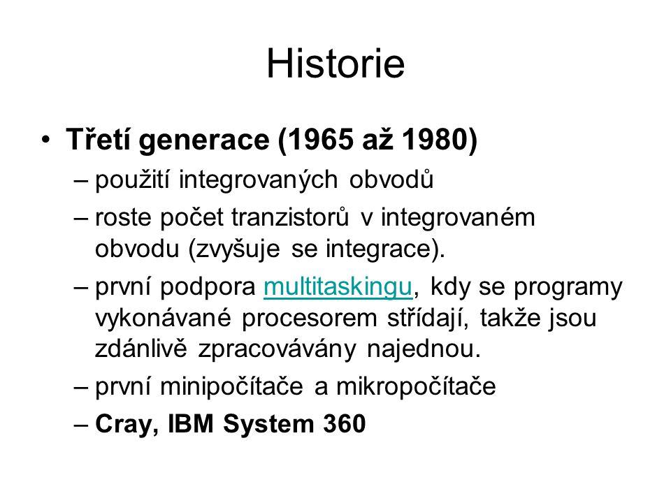 Historie Třetí generace (1965 až 1980) –použití integrovaných obvodů –roste počet tranzistorů v integrovaném obvodu (zvyšuje se integrace). –první pod