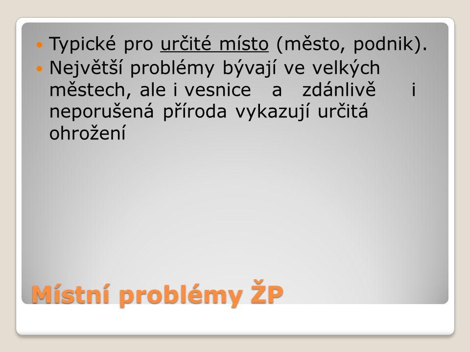 Místní problémy ŽP Typické pro určité místo (město, podnik). Největší problémy bývají ve velkých městech, ale i vesnice a zdánlivě i neporušená přírod
