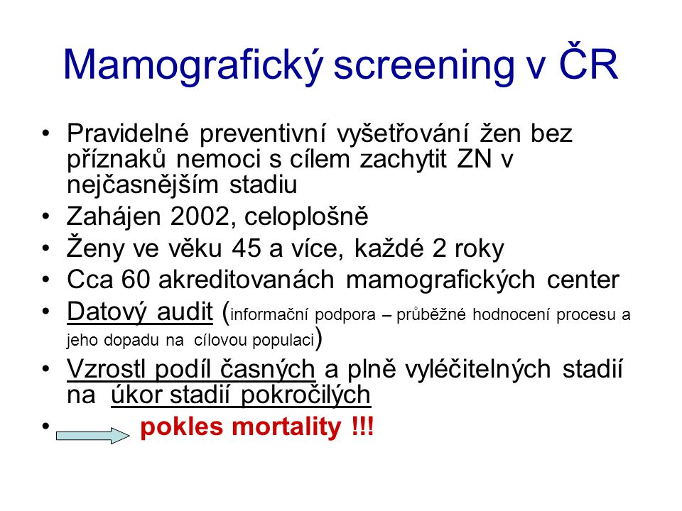 Mamografický screening v ČR Pravidelné preventivní vyšetřování žen bez příznaků nemoci s cílem zachytit ZN v nejčasnějším stadiu Zahájen 2002, celoplo