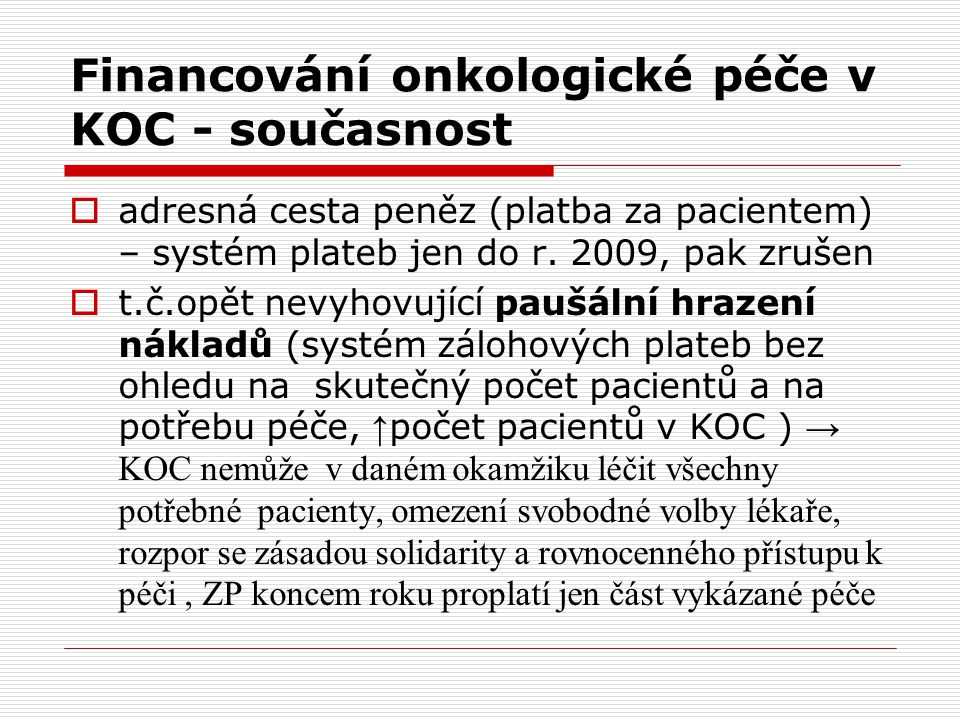 Financování onkologické péče v KOC - současnost  adresná cesta peněz (platba za pacientem) – systém plateb jen do r. 2009, pak zrušen  t.č.opět nevy