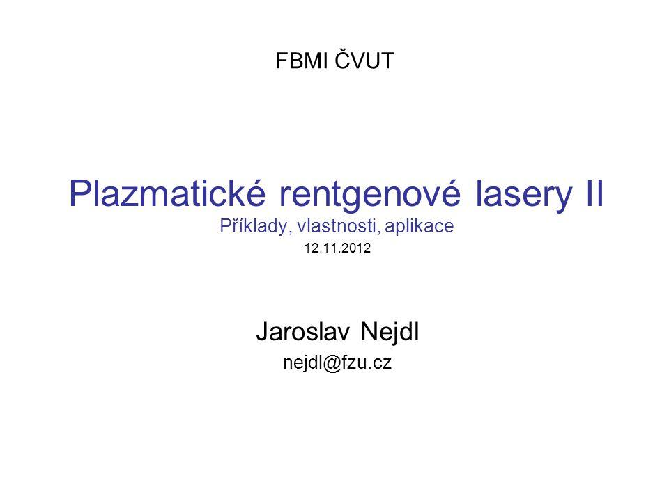 FBMI ČVUT Plazmatické rentgenové lasery II Příklady, vlastnosti, aplikace 12.11.2012 Jaroslav Nejdl nejdl@fzu.cz