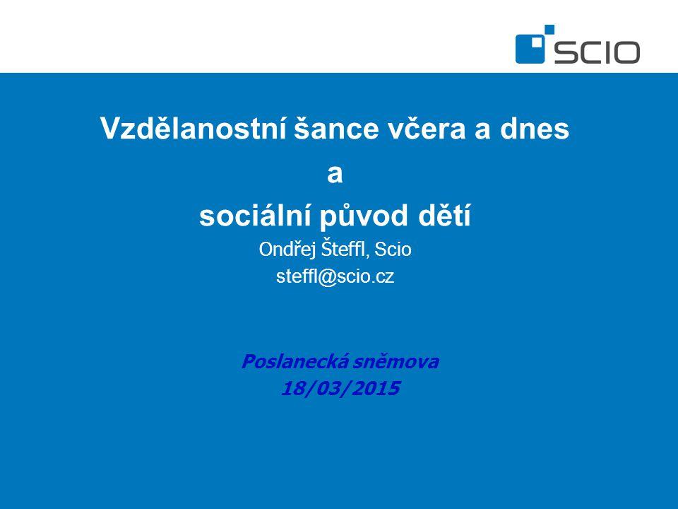 Vzdělanostní šance včera a dnes a sociální původ dětí Ondřej Šteffl, Scio steffl@scio.cz Poslanecká sněmova 18/03/2015
