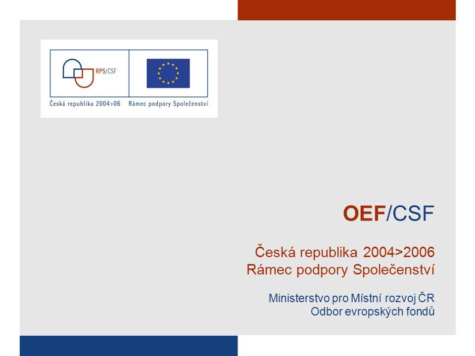 OEF/CSF Česká republika 2004>2006 Rámec podpory Společenství Ministerstvo pro Místní rozvoj ČR Odbor evropských fondů