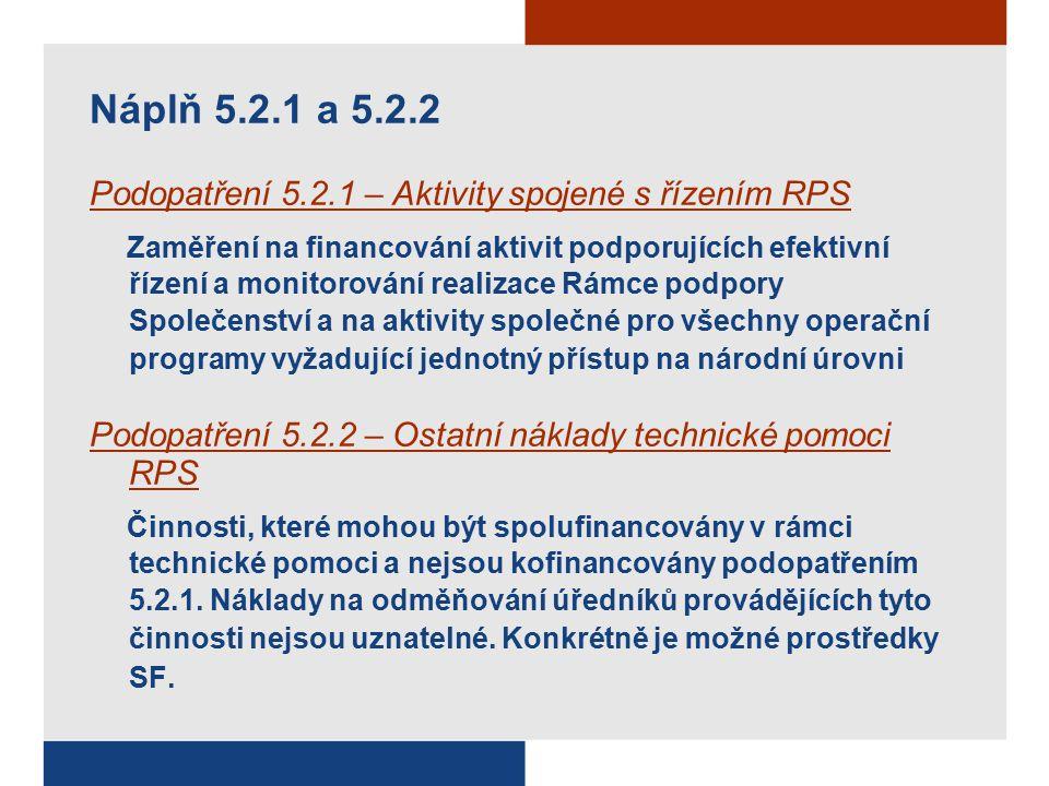 Náplň 5.2.1 a 5.2.2 Podopatření 5.2.1 – Aktivity spojené s řízením RPS Zaměření na financování aktivit podporujících efektivní řízení a monitorování realizace Rámce podpory Společenství a na aktivity společné pro všechny operační programy vyžadující jednotný přístup na národní úrovni Podopatření 5.2.2 – Ostatní náklady technické pomoci RPS Činnosti, které mohou být spolufinancovány v rámci technické pomoci a nejsou kofinancovány podopatřením 5.2.1.