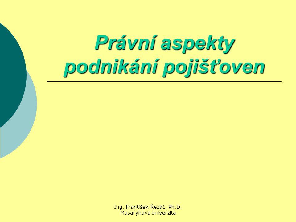 Ing. František Řezáč, Ph.D. Masarykova univerzita Právní aspekty podnikání pojišťoven