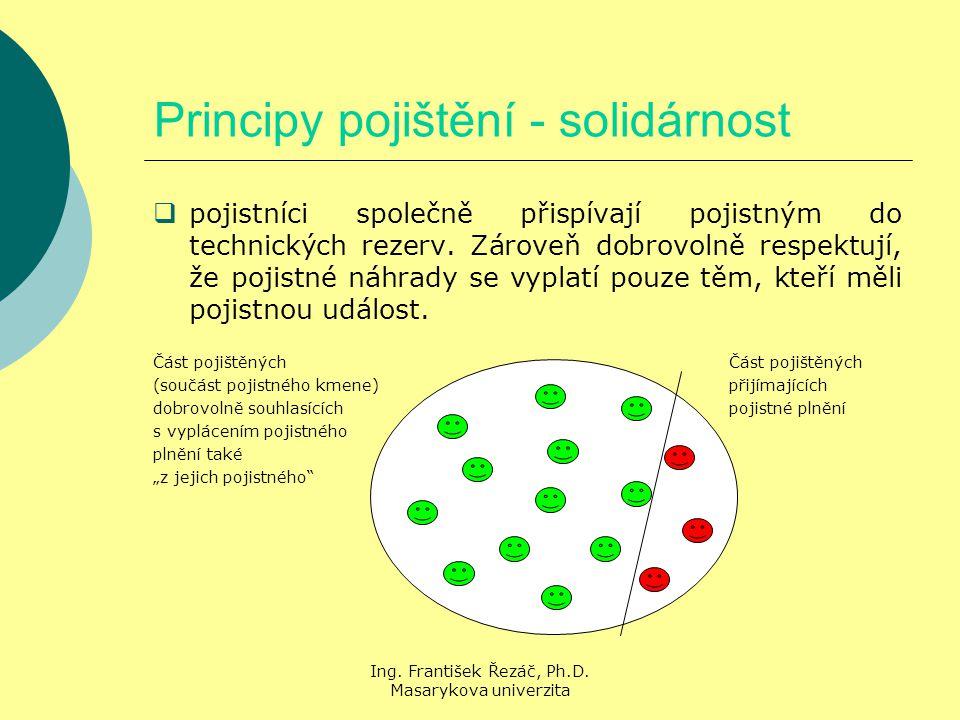 Ing. František Řezáč, Ph.D. Masarykova univerzita Principy pojištění - solidárnost  pojistníci společně přispívají pojistným do technických rezerv. Z