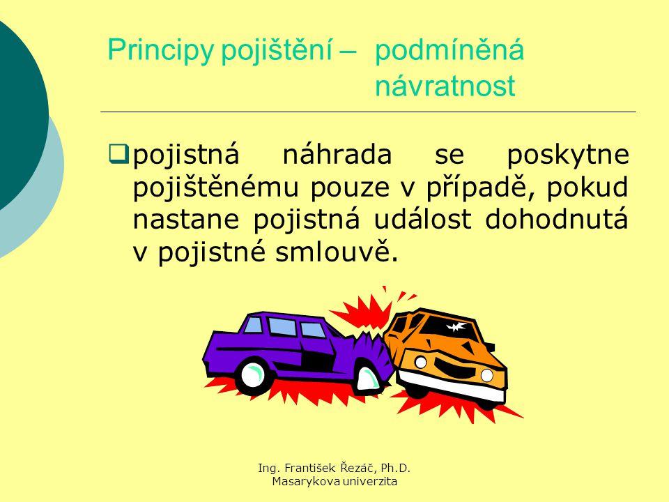 Ing. František Řezáč, Ph.D. Masarykova univerzita Principy pojištění – podmíněná návratnost  pojistná náhrada se poskytne pojištěnému pouze v případě