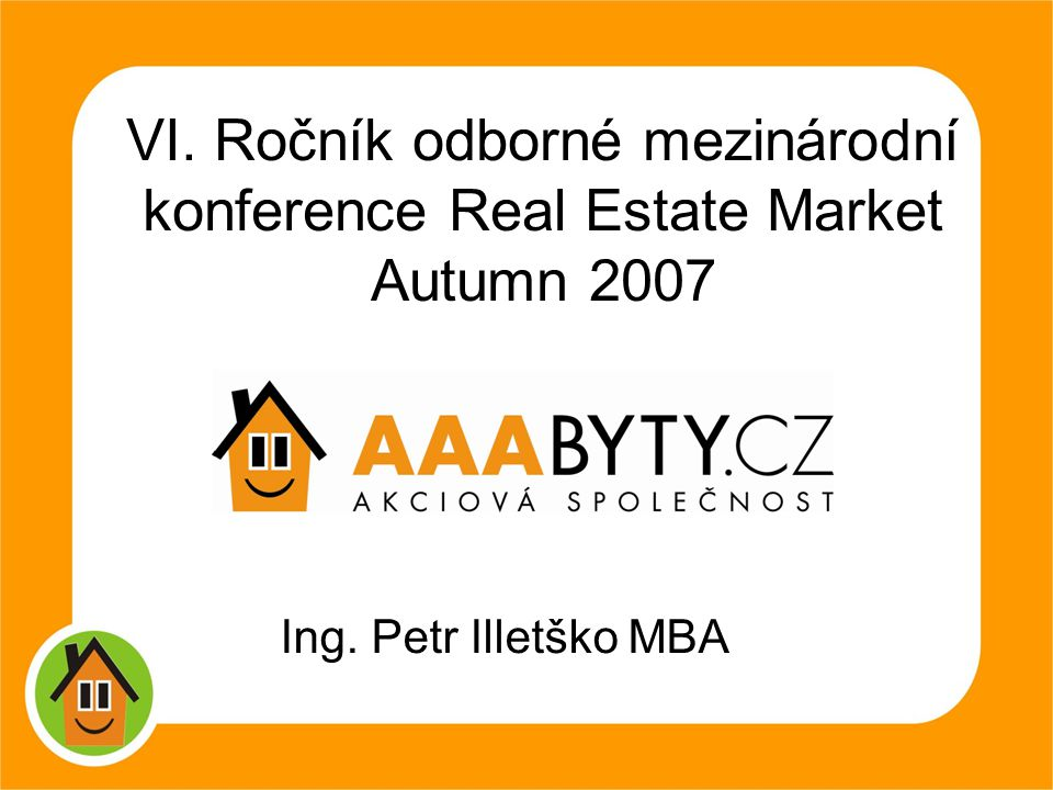 1 VI. Ročník odborné mezinárodní konference Real Estate Market Autumn 2007 Ing. Petr Illetško MBA