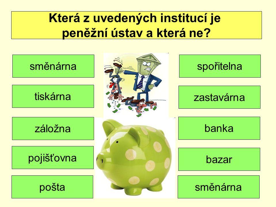Která z uvedených institucí je peněžní ústav a která ne? směnárna tiskárna spořitelna zastavárna záložna banka pojišťovna pošta bazar směnárna
