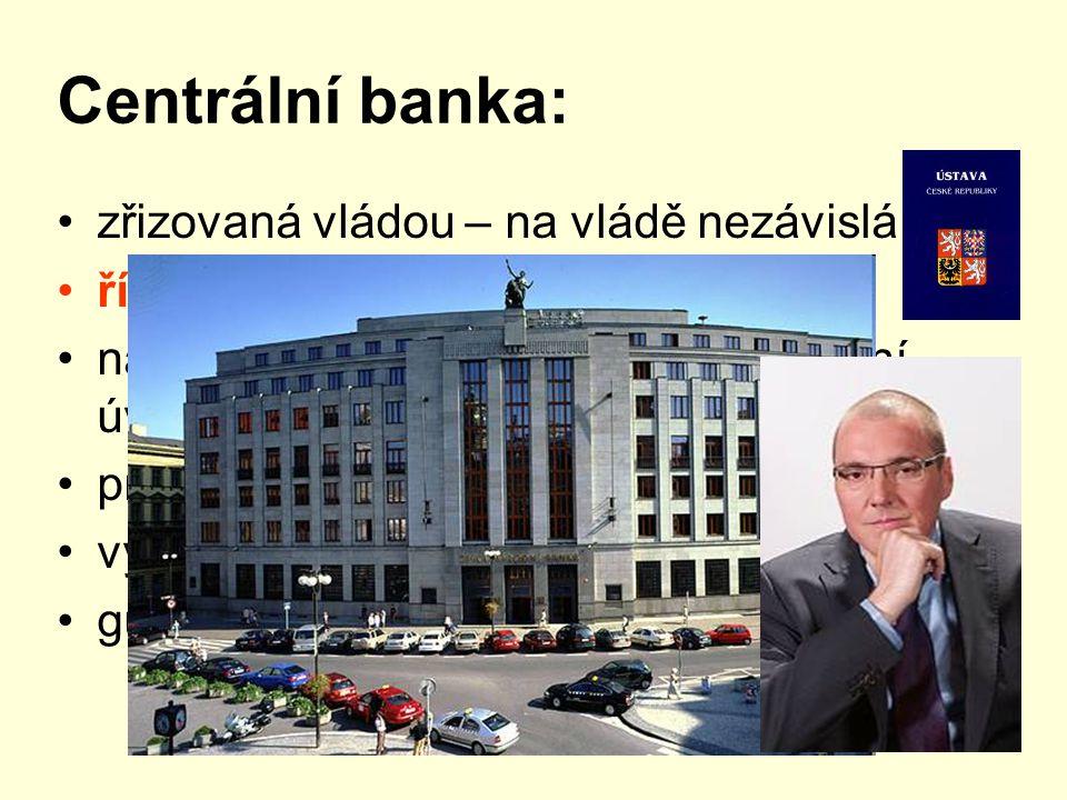 Centrální banka: zřizovaná vládou – na vládě nezávislá řídí peněžní oběh ve státě nabídku peněz, podmínky poskytování úvěrů, dozírá na činnost bank pr